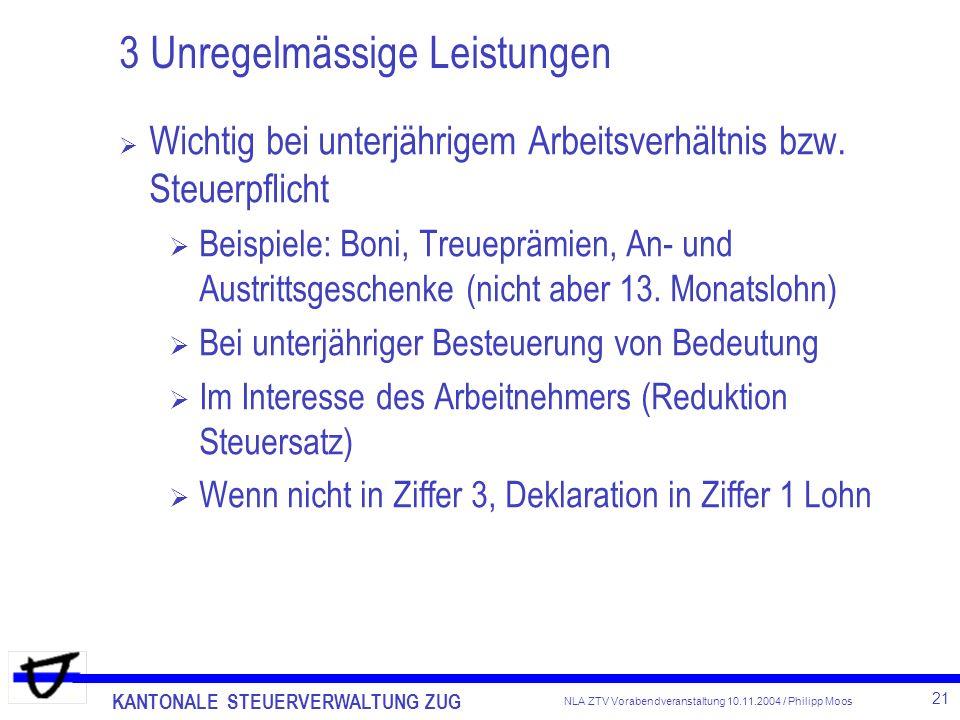 KANTONALE STEUERVERWALTUNG ZUG 21 NLA ZTV Vorabendveranstaltung 10.11.2004 / Philipp Moos 3 Unregelmässige Leistungen Wichtig bei unterjährigem Arbeit