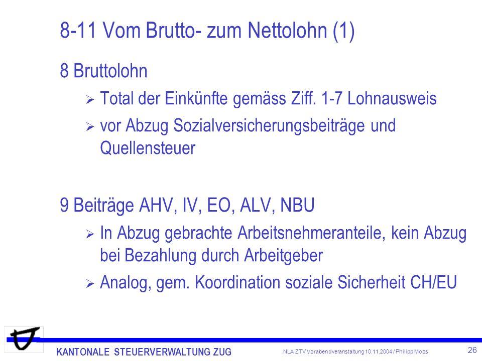KANTONALE STEUERVERWALTUNG ZUG 26 NLA ZTV Vorabendveranstaltung 10.11.2004 / Philipp Moos 8-11 Vom Brutto- zum Nettolohn (1) 8 Bruttolohn Total der Ei