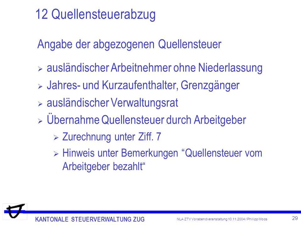 KANTONALE STEUERVERWALTUNG ZUG 29 NLA ZTV Vorabendveranstaltung 10.11.2004 / Philipp Moos 12 Quellensteuerabzug Angabe der abgezogenen Quellensteuer a