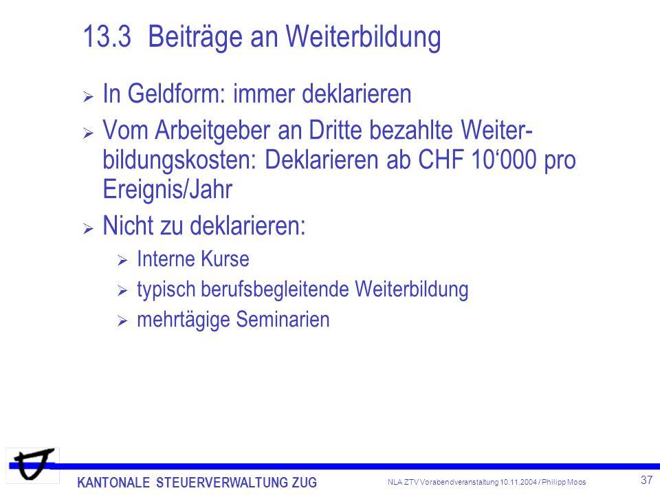 KANTONALE STEUERVERWALTUNG ZUG 37 NLA ZTV Vorabendveranstaltung 10.11.2004 / Philipp Moos 13.3Beiträge an Weiterbildung In Geldform: immer deklarieren