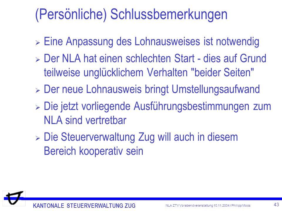 KANTONALE STEUERVERWALTUNG ZUG 43 NLA ZTV Vorabendveranstaltung 10.11.2004 / Philipp Moos (Persönliche) Schlussbemerkungen Eine Anpassung des Lohnausw