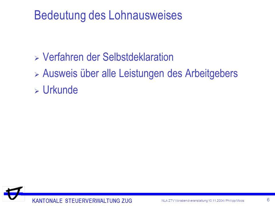 KANTONALE STEUERVERWALTUNG ZUG 6 NLA ZTV Vorabendveranstaltung 10.11.2004 / Philipp Moos Bedeutung des Lohnausweises Verfahren der Selbstdeklaration A