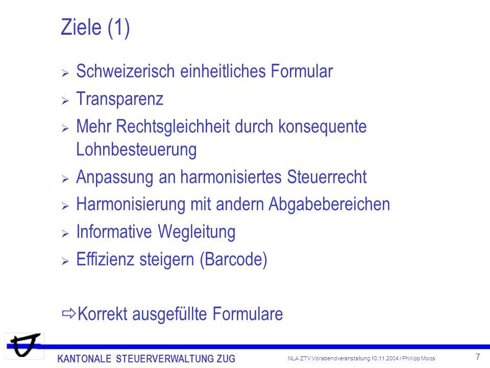KANTONALE STEUERVERWALTUNG ZUG 7 NLA ZTV Vorabendveranstaltung 10.11.2004 / Philipp Moos Ziele (1) Schweizerisch einheitliches Formular Transparenz Me