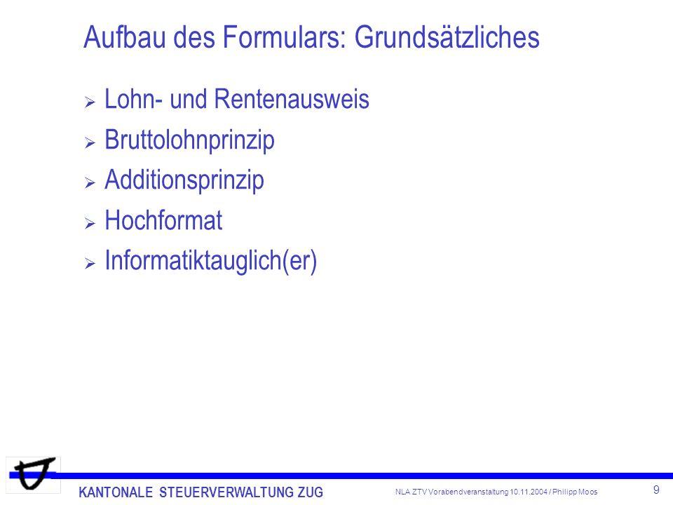 KANTONALE STEUERVERWALTUNG ZUG 9 NLA ZTV Vorabendveranstaltung 10.11.2004 / Philipp Moos Aufbau des Formulars: Grundsätzliches Lohn- und Rentenausweis