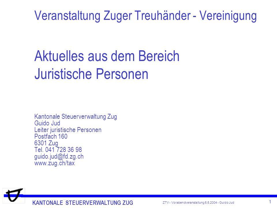 KANTONALE STEUERVERWALTUNG ZUG 1 ZTV - Vorabendveranstaltung 5.5.2004 - Guido Jud Aktuelles aus dem Bereich Juristische Personen Kantonale Steuerverwa