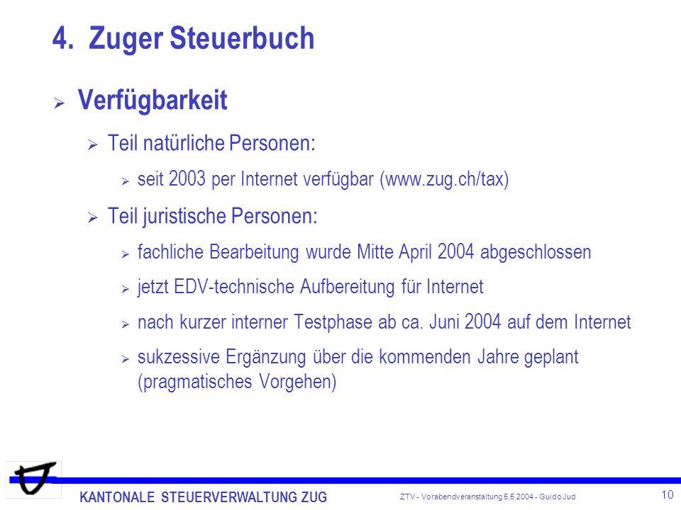KANTONALE STEUERVERWALTUNG ZUG 10 ZTV - Vorabendveranstaltung 5.5.2004 - Guido Jud Verfügbarkeit Teil natürliche Personen: seit 2003 per Internet verfügbar (www.zug.ch/tax) Teil juristische Personen: fachliche Bearbeitung wurde Mitte April 2004 abgeschlossen jetzt EDV-technische Aufbereitung für Internet nach kurzer interner Testphase ab ca.