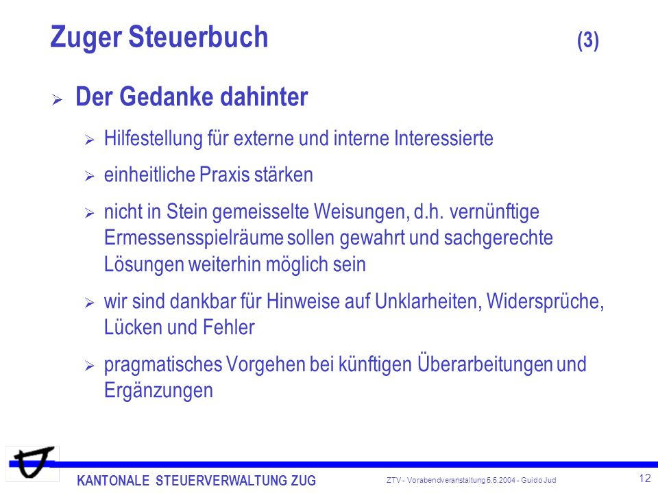 KANTONALE STEUERVERWALTUNG ZUG 12 ZTV - Vorabendveranstaltung 5.5.2004 - Guido Jud Der Gedanke dahinter Hilfestellung für externe und interne Interessierte einheitliche Praxis stärken nicht in Stein gemeisselte Weisungen, d.h.