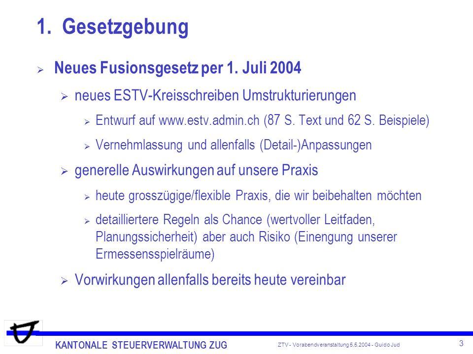 KANTONALE STEUERVERWALTUNG ZUG 4 ZTV - Vorabendveranstaltung 5.5.2004 - Guido Jud Wichtigste Einzelneuerungen im Fusionsgesetz bisherige 5-jährige Sperrfrist bei Ab-/Aufspaltungen entfällt dafür Diskussionen über Betriebseigenschaft, denn abgespal- tener und zurückbleibender Teil müssen Betrieb darstellen Diskussionen namentlich bei der Abspaltung von Immobilien, Beteiligungen und immateriellen Werten steuerneutrale Vermögensübertragungen zwischen inländischen Konzerngesellschaften Übertragung von Betrieben, Beteiligungen von mind.
