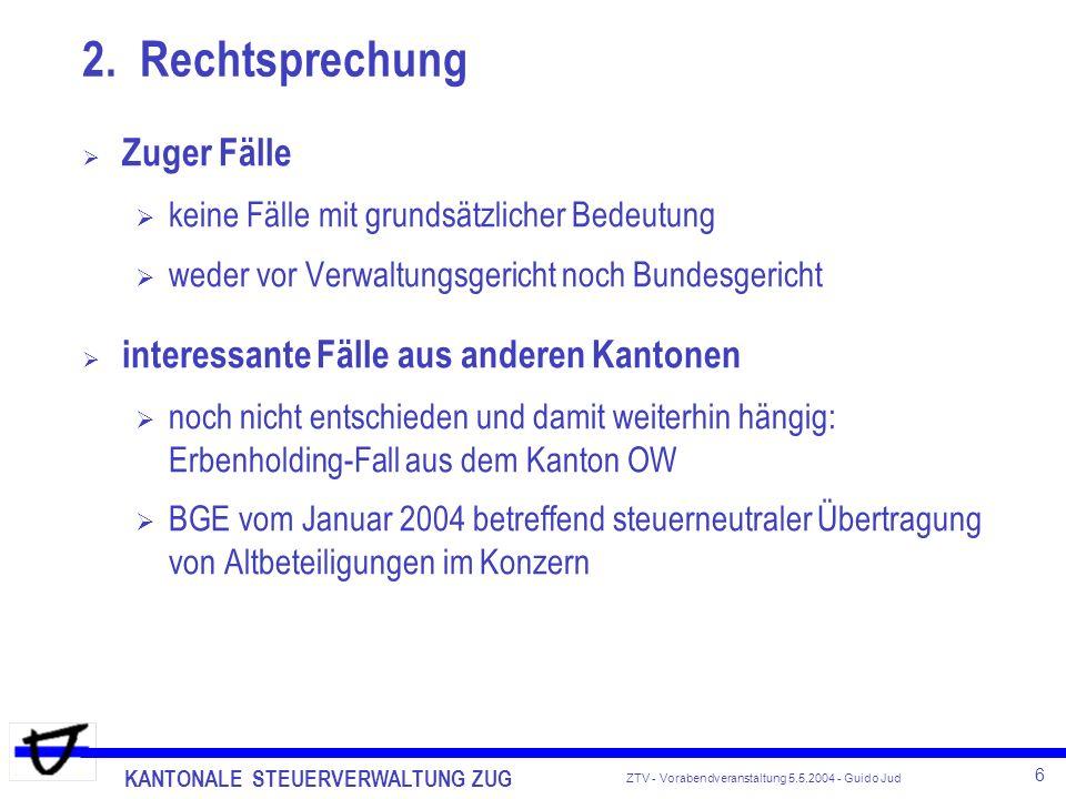 KANTONALE STEUERVERWALTUNG ZUG 6 ZTV - Vorabendveranstaltung 5.5.2004 - Guido Jud Zuger Fälle keine Fälle mit grundsätzlicher Bedeutung weder vor Verw