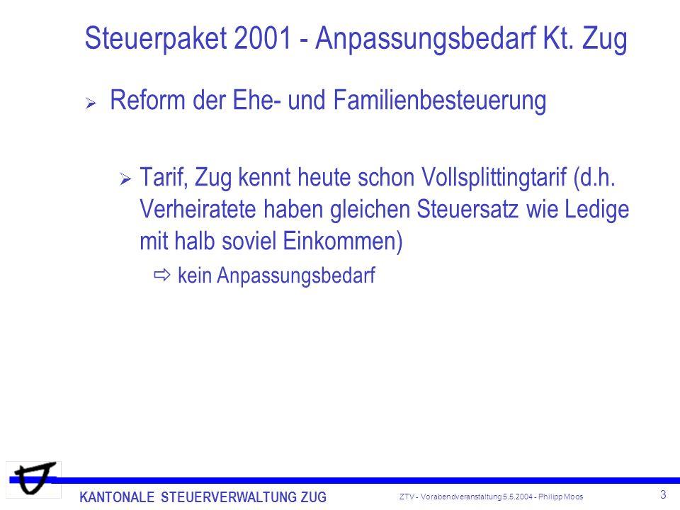 KANTONALE STEUERVERWALTUNG ZUG 3 ZTV - Vorabendveranstaltung 5.5.2004 - Philipp Moos Steuerpaket 2001 - Anpassungsbedarf Kt. Zug Reform der Ehe- und F