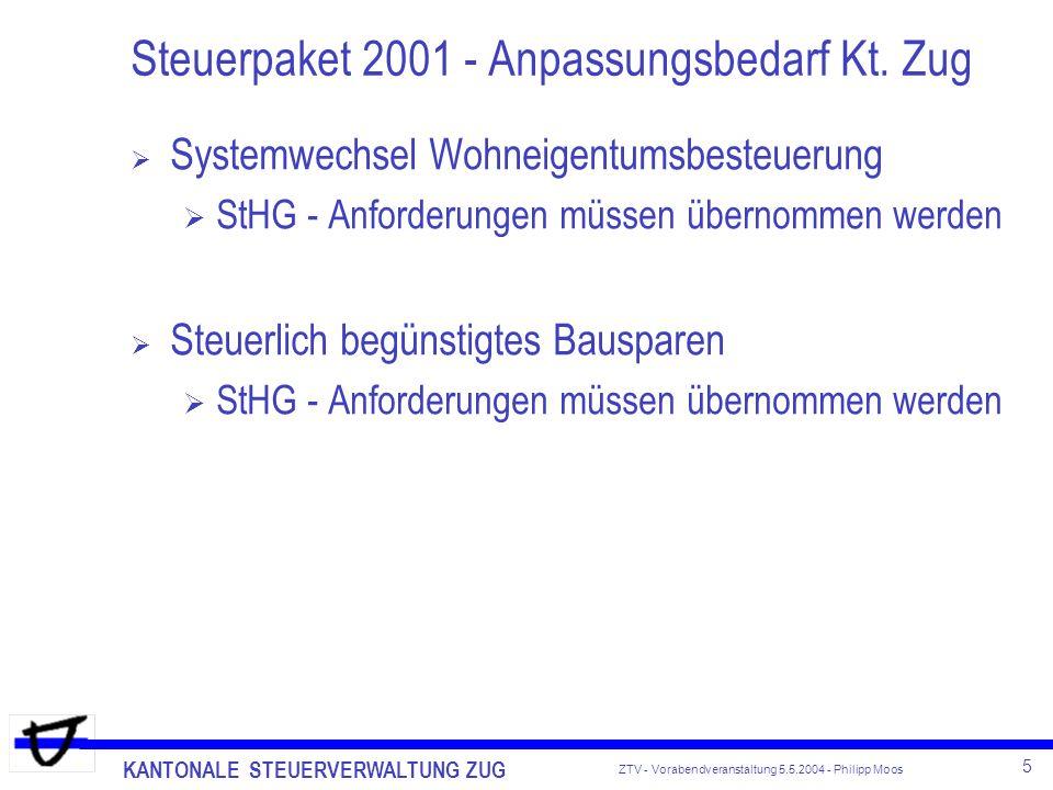 KANTONALE STEUERVERWALTUNG ZUG 5 ZTV - Vorabendveranstaltung 5.5.2004 - Philipp Moos Steuerpaket 2001 - Anpassungsbedarf Kt. Zug Systemwechsel Wohneig