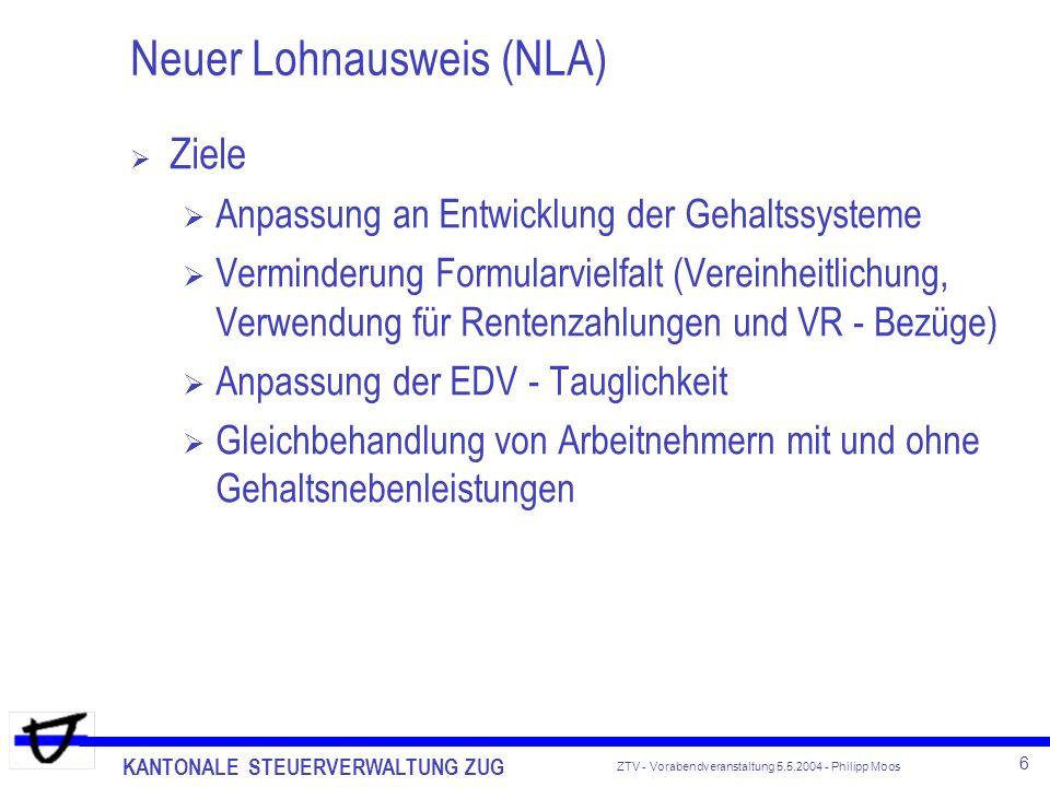 KANTONALE STEUERVERWALTUNG ZUG 6 ZTV - Vorabendveranstaltung 5.5.2004 - Philipp Moos Neuer Lohnausweis (NLA) Ziele Anpassung an Entwicklung der Gehalt
