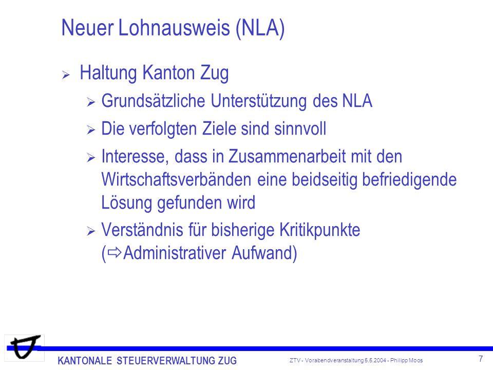 KANTONALE STEUERVERWALTUNG ZUG 8 ZTV - Vorabendveranstaltung 5.5.2004 - Philipp Moos Neuer Lohnausweis (NLA) - Stand der Dinge NLA - Formular ist von SSK definitiv verabschiedet Vorschriften zum Ausfüllen des NLA aktuellster Entwurf datiert vom 26.11.2003 Zusätzlich werden Richtlinien für Gehaltsneben- und Naturalleistungen erstellt Politische Vorstösse NR Gysin / Lustenberger (Mai N-WAK) Regelung der Grundsätze auf Gesetzesstufe Bürokratie Einführung geplant: 2005 freiwillige Anwendung, ab 2006 obligatorisch Infos: www.steuerkonferenz.ch