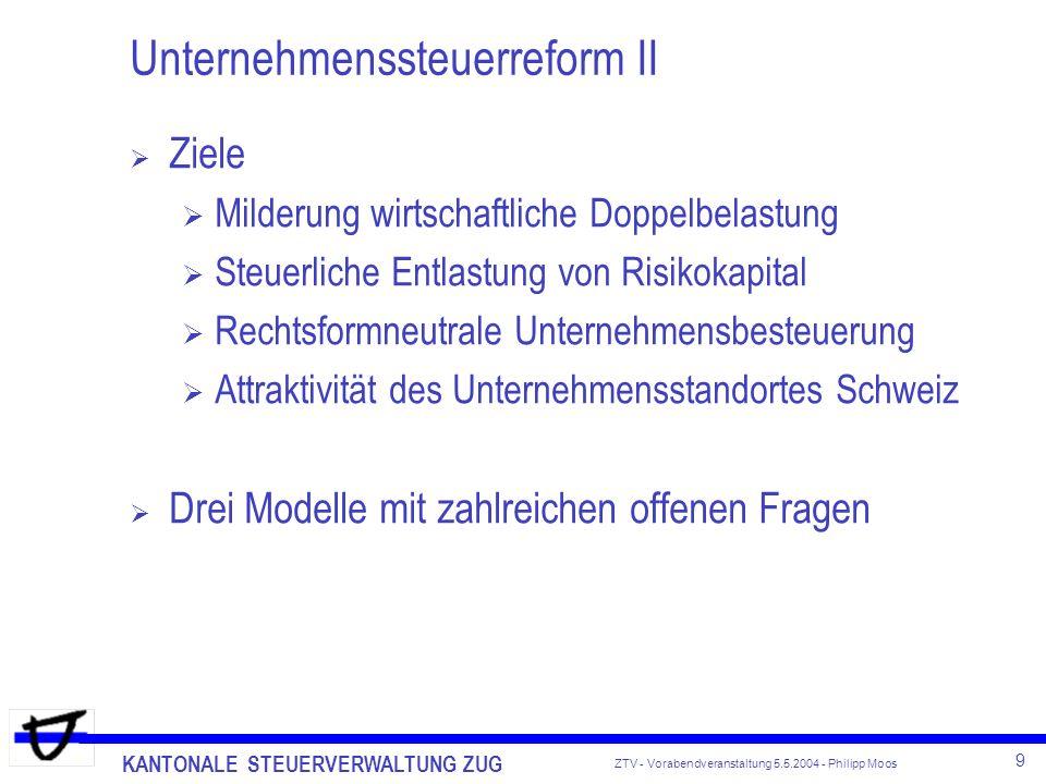 KANTONALE STEUERVERWALTUNG ZUG 10 ZTV - Vorabendveranstaltung 5.5.2004 - Philipp Moos Unternehmenssteuerreform II Modell I - Teilbesteuerungsverfahren mit Option Teilbesteuerung von 60 % bei qualifizierten Beteiligungen (10 %) des Geschäftsvermögens und Privatvermögens (Option) Besteuerungsgrundlage Nettoergebnis von Erträgen und Veräusserungsgewinnen Nettoergebnis = Bruttoergebnis abzüglich, Verluste, Abschreibungen, Wertberichtigungen, anteilige Schuldzinsen