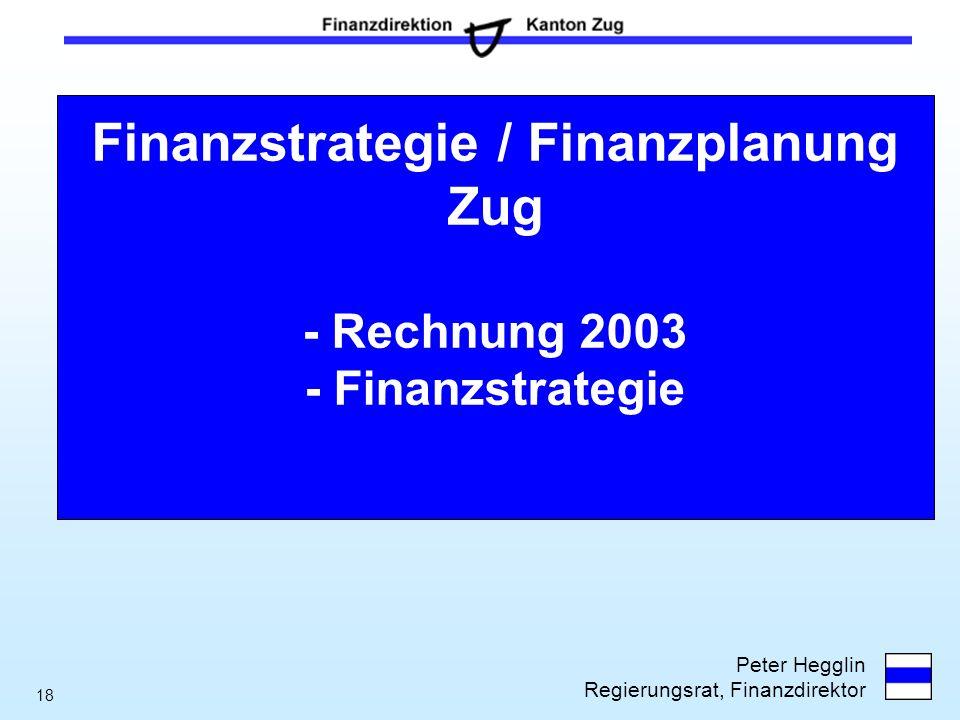 Peter Hegglin Regierungsrat, Finanzdirektor 18 Finanzstrategie / Finanzplanung Zug - Rechnung 2003 - Finanzstrategie