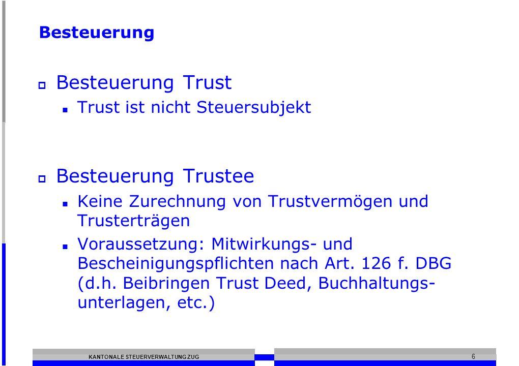 KANTONALE STEUERVERWALTUNG ZUG 6 Besteuerung Besteuerung Trust Trust ist nicht Steuersubjekt Besteuerung Trustee Keine Zurechnung von Trustvermögen und Trusterträgen Voraussetzung: Mitwirkungs- und Bescheinigungspflichten nach Art.