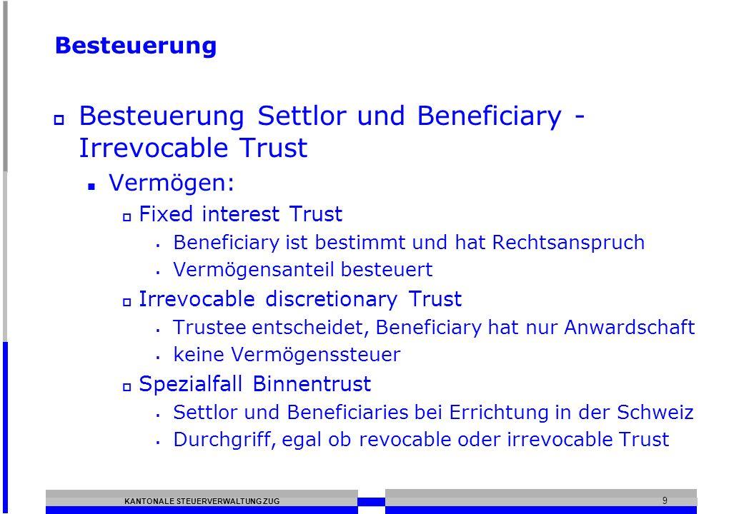 KANTONALE STEUERVERWALTUNG ZUG 9 Besteuerung Besteuerung Settlor und Beneficiary - Irrevocable Trust Vermögen: Fixed interest Trust Beneficiary ist bestimmt und hat Rechtsanspruch Vermögensanteil besteuert Irrevocable discretionary Trust Trustee entscheidet, Beneficiary hat nur Anwardschaft keine Vermögenssteuer Spezialfall Binnentrust Settlor und Beneficiaries bei Errichtung in der Schweiz Durchgriff, egal ob revocable oder irrevocable Trust