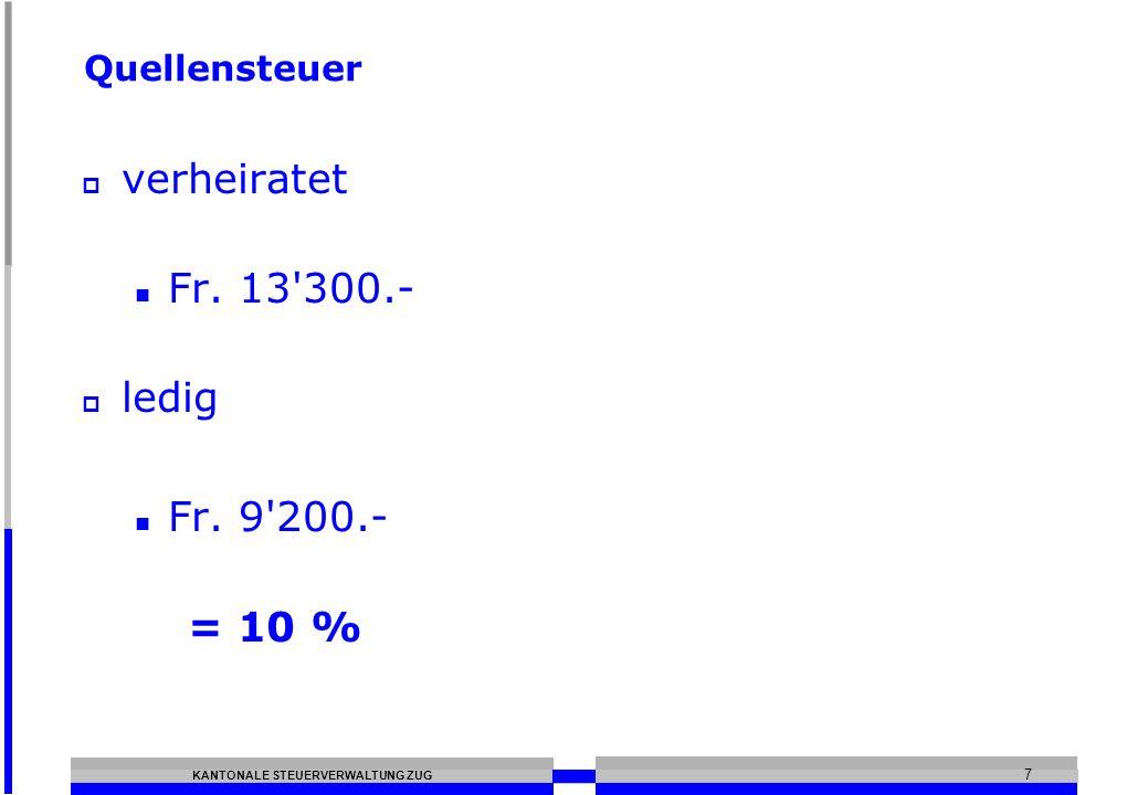 KANTONALE STEUERVERWALTUNG ZUG 7 Quellensteuer verheiratet Fr. 13 300.- ledig Fr. 9 200.- = 10 %