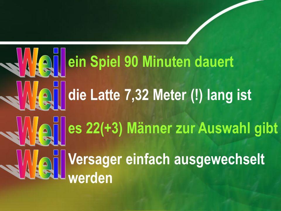 ein Spiel 90 Minuten dauert die Latte 7,32 Meter (!) lang ist es 22(+3) Männer zur Auswahl gibt Versager einfach ausgewechselt werden