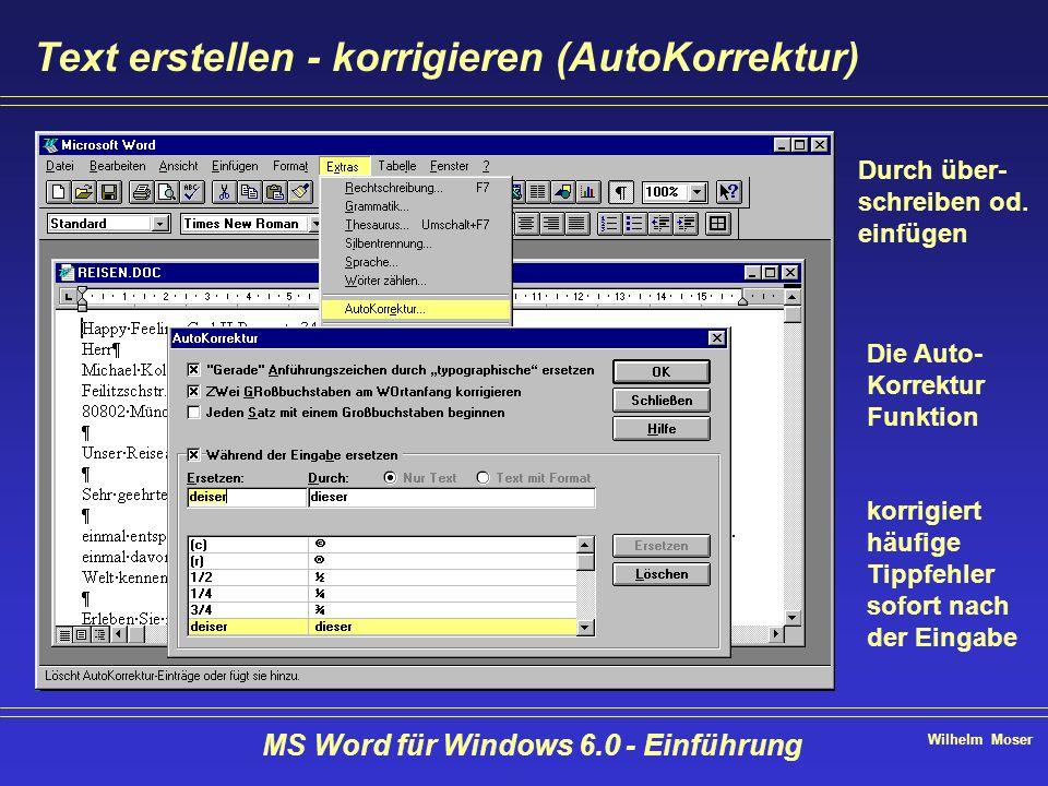 Wilhelm Moser MS Word für Windows 6.0 - Einführung Text erstellen - korrigieren (AutoKorrektur) Durch über- schreiben od. einfügen Die Auto- Korrektur