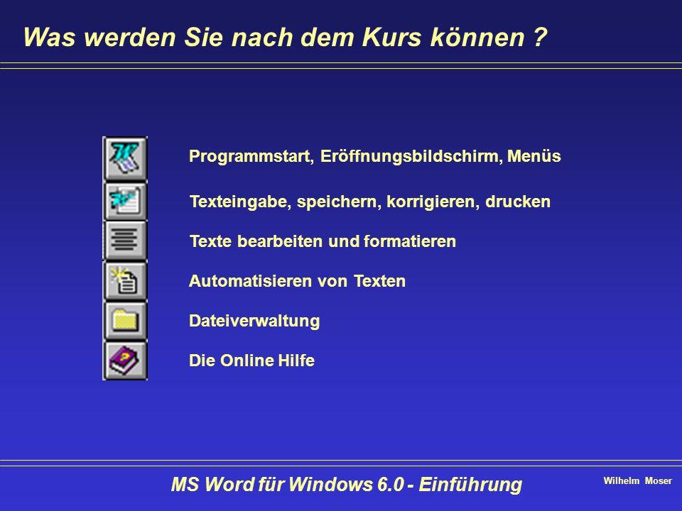 Wilhelm Moser MS Word für Windows 6.0 - Einführung Was werden Sie nach dem Kurs können ? Programmstart, Eröffnungsbildschirm, Menüs Texteingabe, speic
