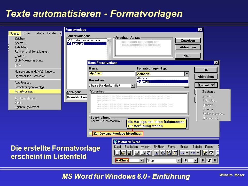 Wilhelm Moser MS Word für Windows 6.0 - Einführung Texte automatisieren - Formatvorlagen Die erstellte Formatvorlage erscheint im Listenfeld