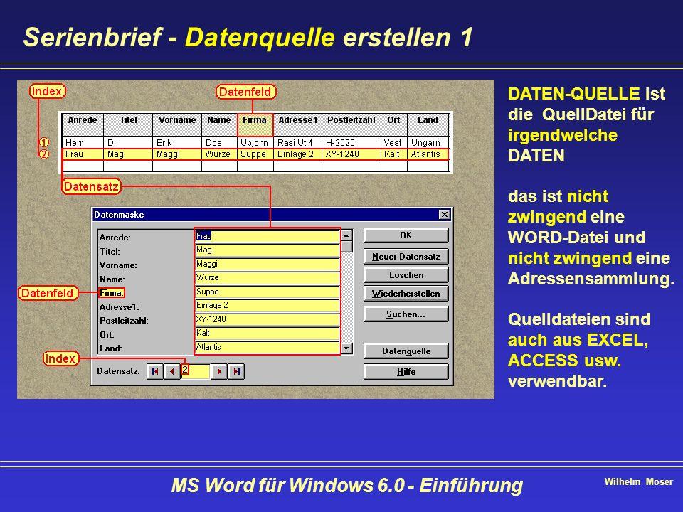 Wilhelm Moser MS Word für Windows 6.0 - Einführung Serienbrief - Datenquelle erstellen 1 DATEN-QUELLE ist die QuellDatei für irgendwelche DATEN das is