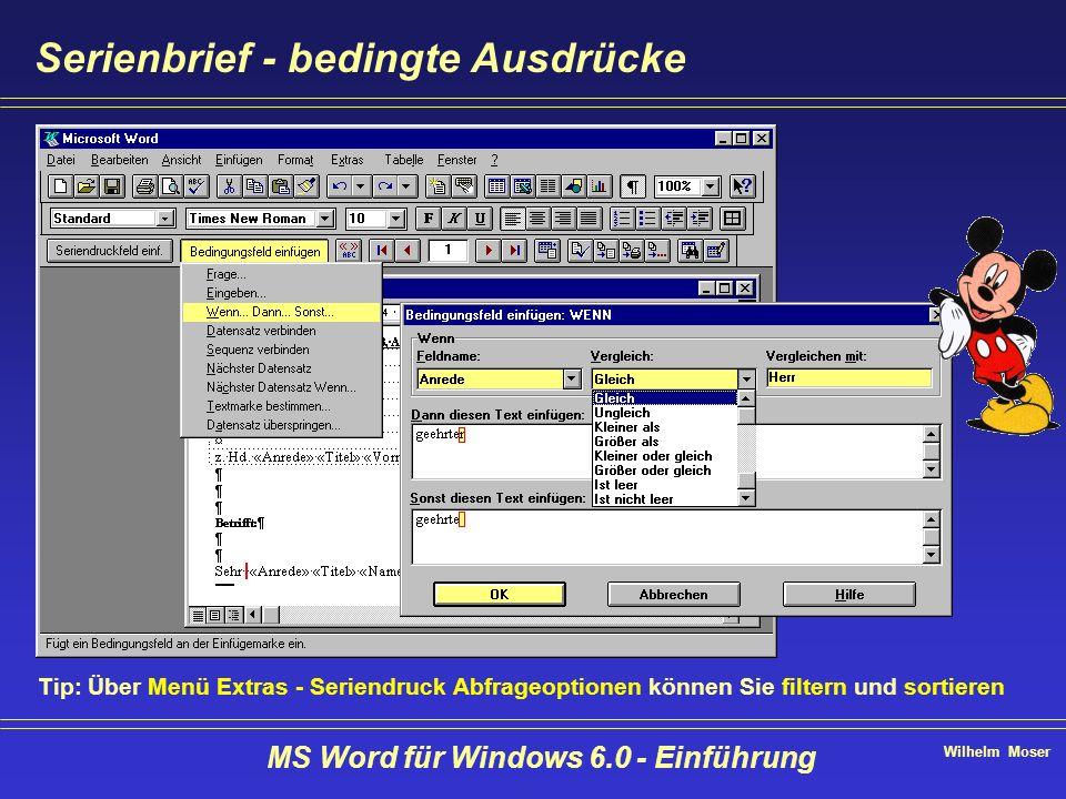 Wilhelm Moser MS Word für Windows 6.0 - Einführung Serienbrief - bedingte Ausdrücke Tip: Über Menü Extras - Seriendruck Abfrageoptionen können Sie fil