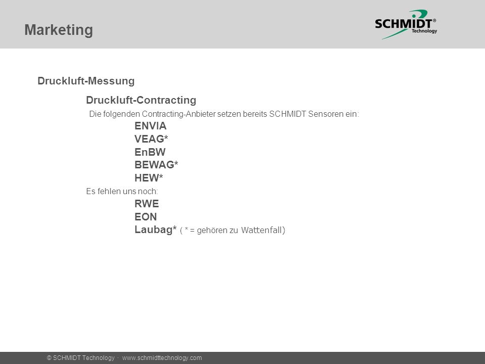 © SCHMIDT Technology · www.schmidttechnology.com Marketing Druckluft-Messung Druckluft-Contracting Die folgenden Contracting-Anbieter setzen bereits SCHMIDT Sensoren ein: ENVIA VEAG* EnBW BEWAG* HEW* Es fehlen uns noch: RWE EON Laubag* ( * = gehören zu Wattenfall)