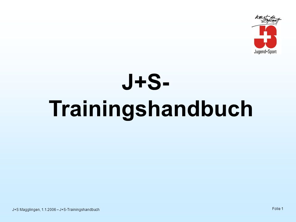 J+S Magglingen, 1.1.2006 – J+S-Trainingshandbuch Folie 1 J+S- Trainingshandbuch