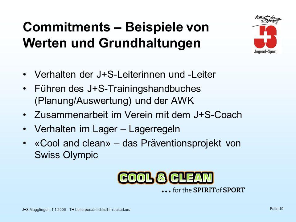 J+S Magglingen, 1.1.2006 – TH Leiterpersönlichkeit im Leiterkurs Folie 10 Commitments – Beispiele von Werten und Grundhaltungen Verhalten der J+S-Leiterinnen und -Leiter Führen des J+S-Trainingshandbuches (Planung/Auswertung) und der AWK Zusammenarbeit im Verein mit dem J+S-Coach Verhalten im Lager – Lagerregeln «Cool and clean» – das Präventionsprojekt von Swiss Olympic