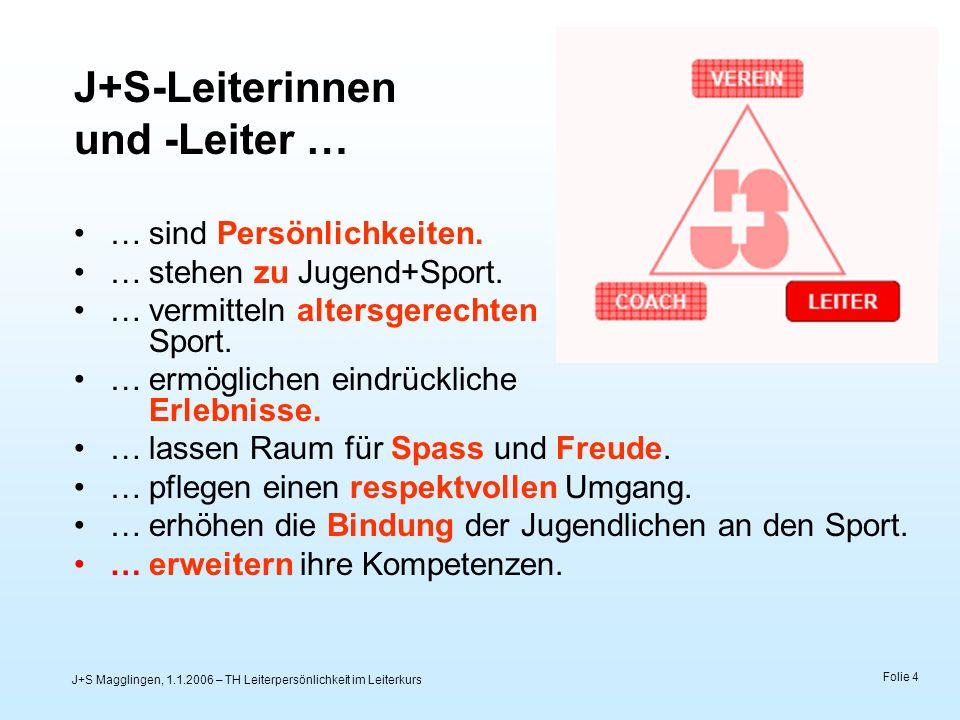 J+S Magglingen, 1.1.2006 – TH Leiterpersönlichkeit im Leiterkurs Folie 4 J+S-Leiterinnen und -Leiter … …sind Persönlichkeiten. …stehen zu Jugend+Sport