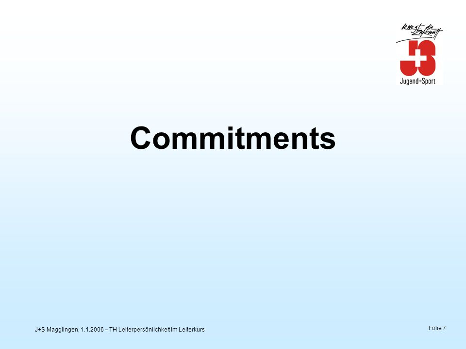 J+S Magglingen, 1.1.2006 – TH Leiterpersönlichkeit im Leiterkurs Folie 8 DAS schreiben wir uns auf die Fahne – Commitments Ein Instrument für das «geordnete» Miteinander.