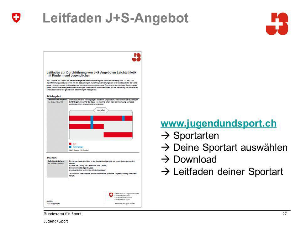27 Bundesamt für Sport Jugend+Sport Leitfaden J+S-Angebot www.jugendundsport.ch www.jugendundsport.ch Sportarten Deine Sportart auswählen Download Leitfaden deiner Sportart