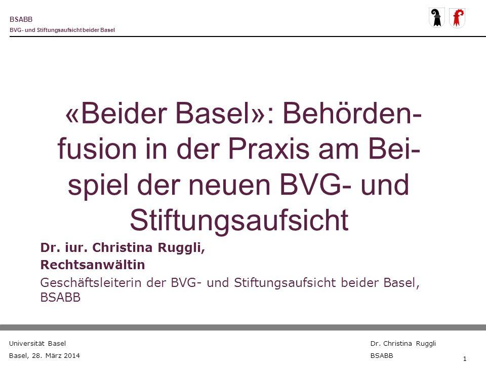 BSABB BVG- und Stiftungsaufsicht beider Basel Universität Basel Basel, 28. März 2014 Dr. Christina Ruggli BSABB 1 «Beider Basel»: Behörden- fusion in