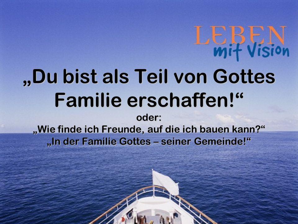 Du bist als Teil von Gottes Familie erschaffen! oder: Wie finde ich Freunde, auf die ich bauen kann? In der Familie Gottes – seiner Gemeinde!