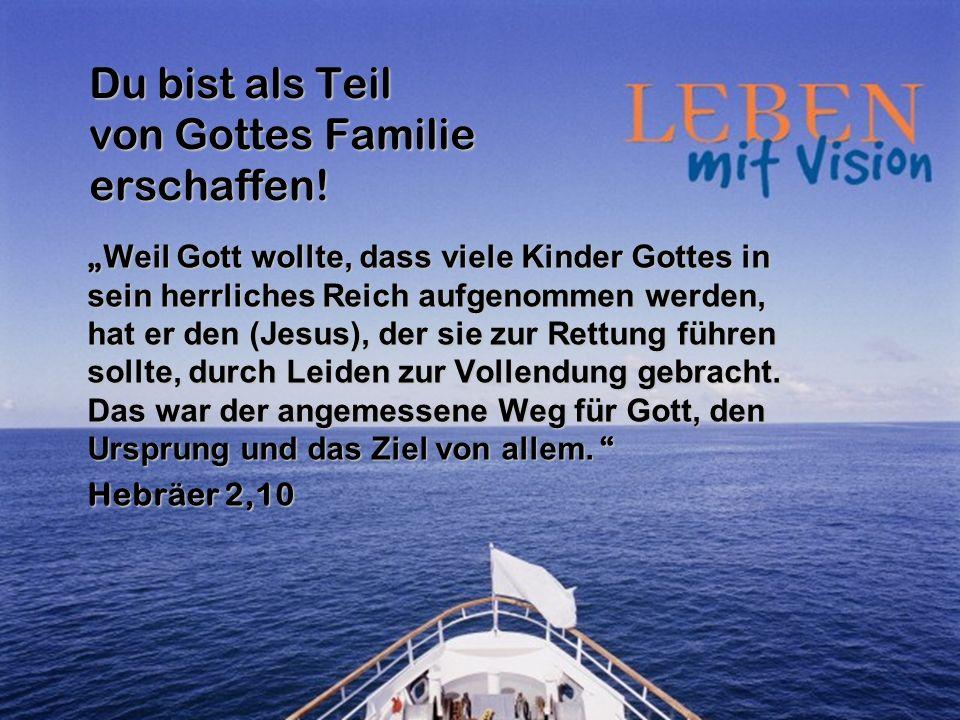 Du bist als Teil von Gottes Familie erschaffen! Weil Gott wollte, dass viele Kinder Gottes in sein herrliches Reich aufgenommen werden, hat er den (Je