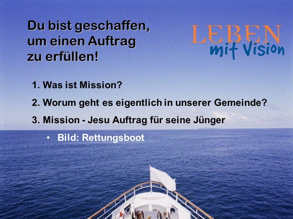 Du bist geschaffen, um einen Auftrag zu erfüllen! 1.Was ist Mission? 2.Worum geht es eigentlich in unserer Gemeinde? 3.Mission - Jesu Auftrag für sein