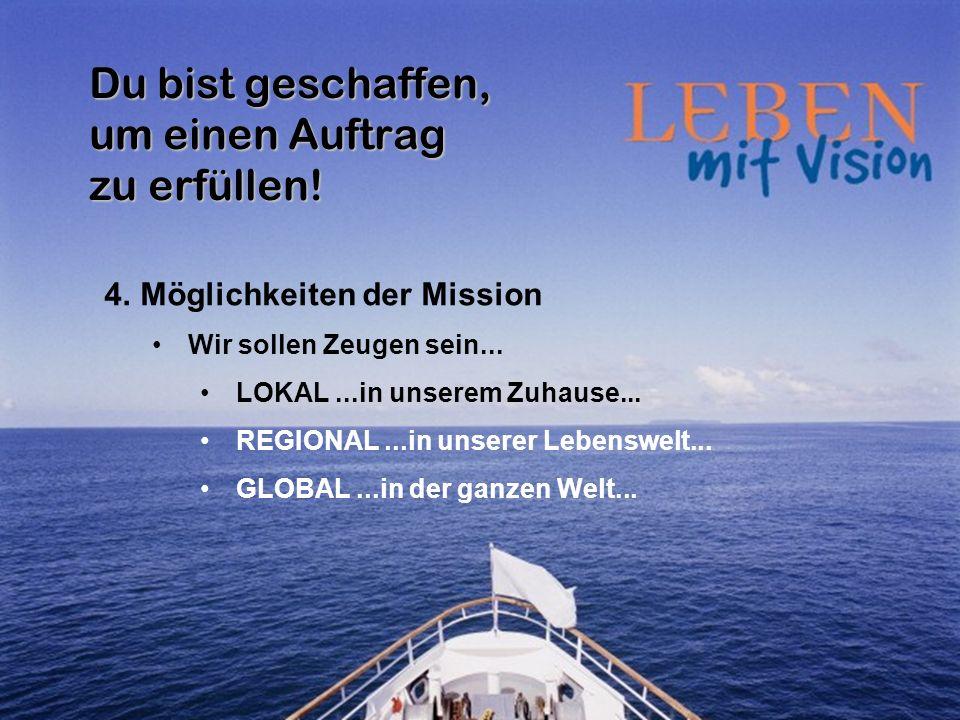 Du bist geschaffen, um einen Auftrag zu erfüllen! 4.Möglichkeiten der Mission Wir sollen Zeugen sein... LOKAL...in unserem Zuhause... REGIONAL...in un