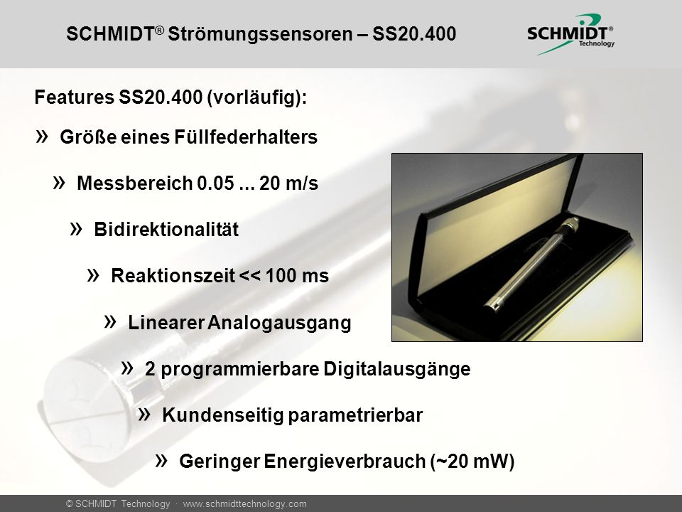 © SCHMIDT Technology · www.schmidttechnology.com SCHMIDT ® Strömungssensoren – SS20.400 Features SS20.400 (vorläufig): » Größe eines Füllfederhalters