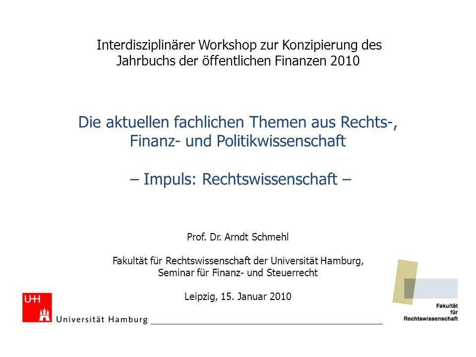 Interdisziplinärer Workshop zur Konzipierung des Jahrbuchs der öffentlichen Finanzen 2010 Die aktuellen fachlichen Themen aus Rechts-, Finanz- und Politikwissenschaft – Impuls: Rechtswissenschaft – Prof.