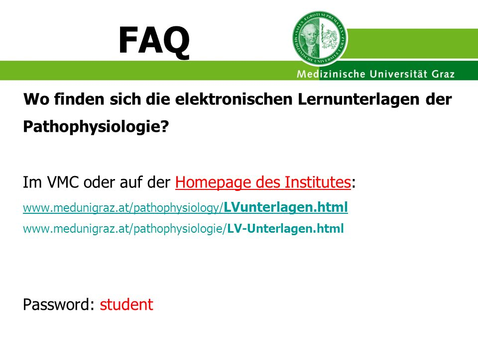 FAQ Wo finden sich die elektronischen Lernunterlagen der Pathophysiologie? Im VMC oder auf der Homepage des Institutes: www.medunigraz.at/pathophysiol