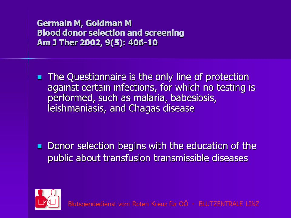 Blutspendedienst vom Roten Kreuz für OÖ - BLUTZENTRALE LINZ Germain M, Goldman M Blood donor selection and screening Am J Ther 2002, 9(5): 406-10 The Questionnaire is the only line of protection against certain infections, for which no testing is performed, such as malaria, babesiosis, leishmaniasis, and Chagas disease The Questionnaire is the only line of protection against certain infections, for which no testing is performed, such as malaria, babesiosis, leishmaniasis, and Chagas disease Donor selection begins with the education of the public about transfusion transmissible diseases Donor selection begins with the education of the public about transfusion transmissible diseases