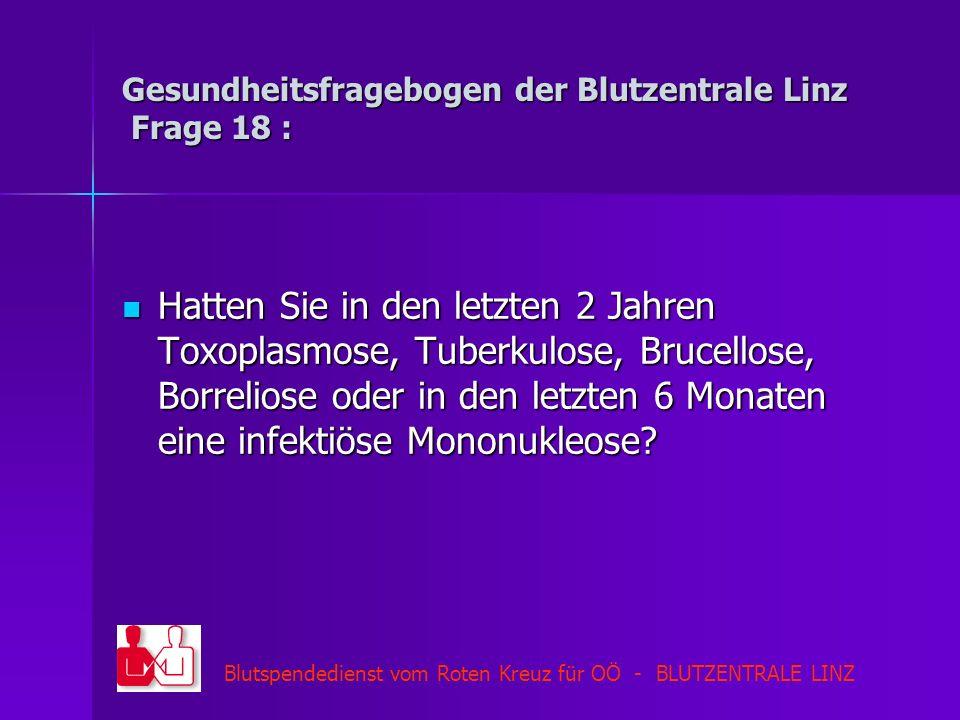 Blutspendedienst vom Roten Kreuz für OÖ - BLUTZENTRALE LINZ Gesundheitsfragebogen der Blutzentrale Linz Frage 18 : Hatten Sie in den letzten 2 Jahren