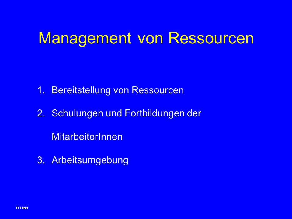 Management von Ressourcen 1.Bereitstellung von Ressourcen 2.Schulungen und Fortbildungen der MitarbeiterInnen 3.Arbeitsumgebung R.Heid