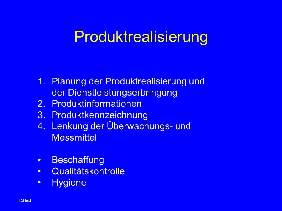 Produktrealisierung 1.Planung der Produktrealisierung und der Dienstleistungserbringung 2.Produktinformationen 3.Produktkennzeichnung 4.Lenkung der Überwachungs- und Messmittel Beschaffung Qualitätskontrolle Hygiene R.Heid