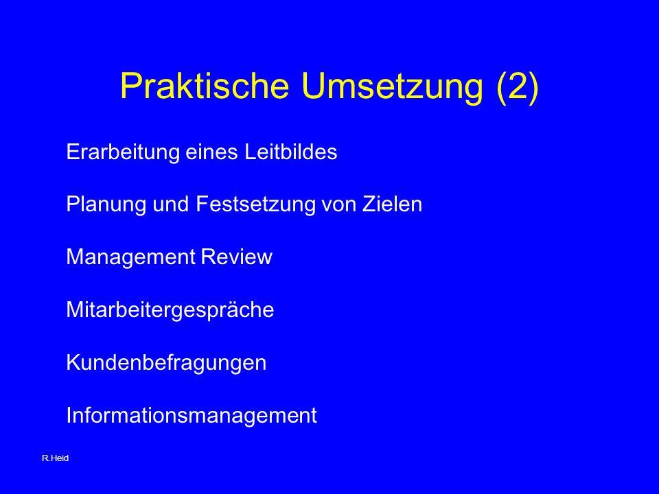 Praktische Umsetzung (2) Erarbeitung eines Leitbildes Planung und Festsetzung von Zielen Management Review Mitarbeitergespräche Kundenbefragungen Informationsmanagement R.Heid