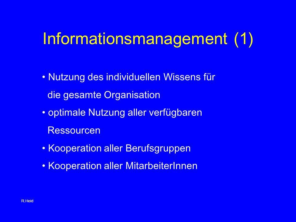 Informationsmanagement (1) Nutzung des individuellen Wissens für die gesamte Organisation optimale Nutzung aller verfügbaren Ressourcen Kooperation aller Berufsgruppen Kooperation aller MitarbeiterInnen R.Heid