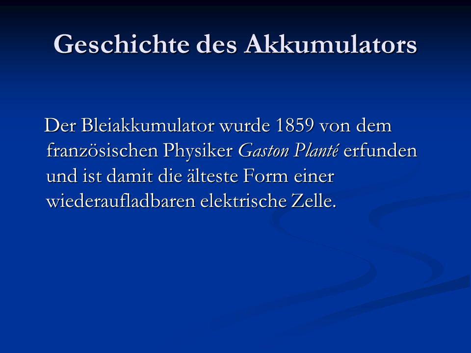 Geschichte des Akkumulators Der Bleiakkumulator wurde 1859 von dem französischen Physiker Gaston Planté erfunden und ist damit die älteste Form einer wiederaufladbaren elektrische Zelle.