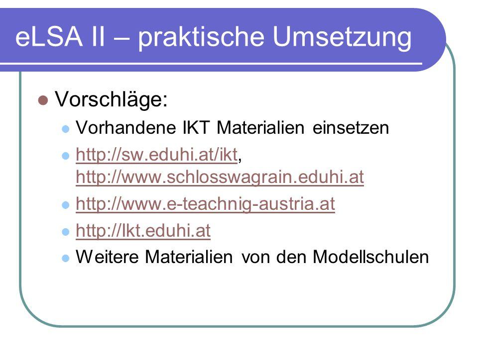 eLSA II – praktische Umsetzung Vorschläge: Vorhandene IKT Materialien einsetzen http://sw.eduhi.at/ikt, http://www.schlosswagrain.eduhi.at http://sw.eduhi.at/ikt http://www.schlosswagrain.eduhi.at http://www.e-teachnig-austria.at http://Ikt.eduhi.at Weitere Materialien von den Modellschulen